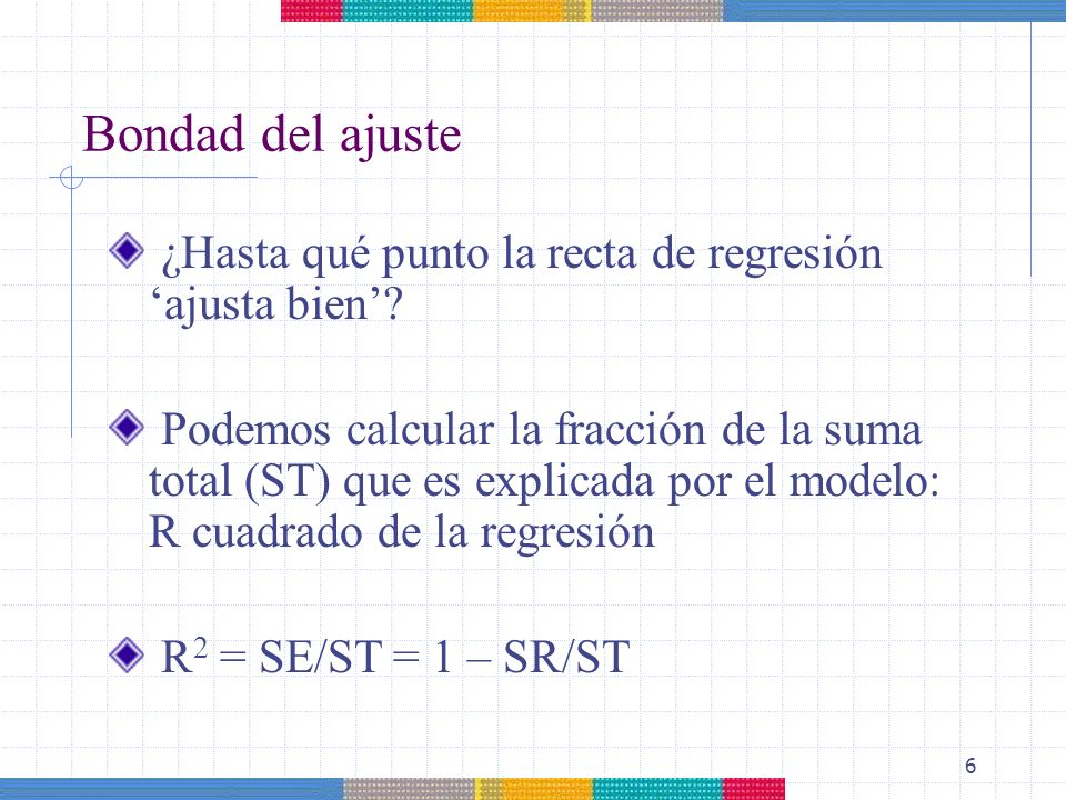 6 Bondad del ajuste ¿Hasta qué punto la recta de regresión ajusta bien? Podemos calcular la fracción de la suma total (ST) que es explicada por el mod