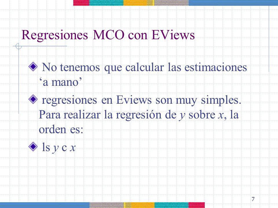 7 Regresiones MCO con EViews No tenemos que calcular las estimaciones a mano regresiones en Eviews son muy simples. Para realizar la regresión de y so