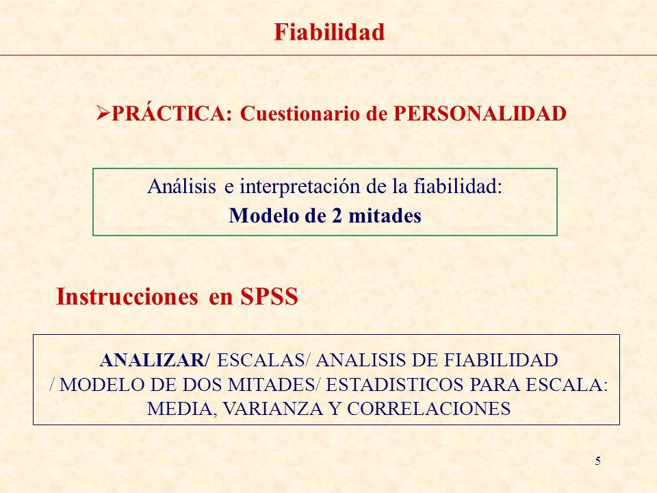 6 Fiabilidad PRÁCTICA: Cuestionario de PERSONALIDAD ANALIZAR/ ESCALAS/ ANALISIS DE FIABILIDAD / MODELO ALFA/DESCRIPTIVOS ELEMENTO, ESCALA, ESCALA ELIMINANDO EL ELEMENTO Instrucciones en SPSS Análisis e interpretación de la fiabilidad como índice de consistencia interna: Alfa de Cronbach