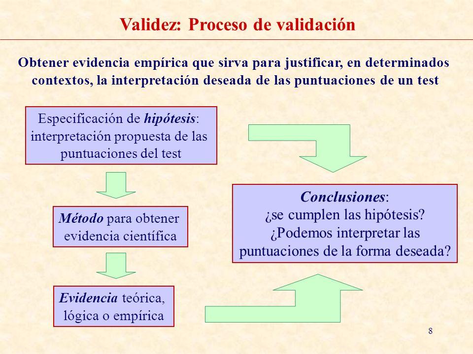 8 Validez: Proceso de validación Método para obtener evidencia científica Especificación de hipótesis: interpretación propuesta de las puntuaciones de