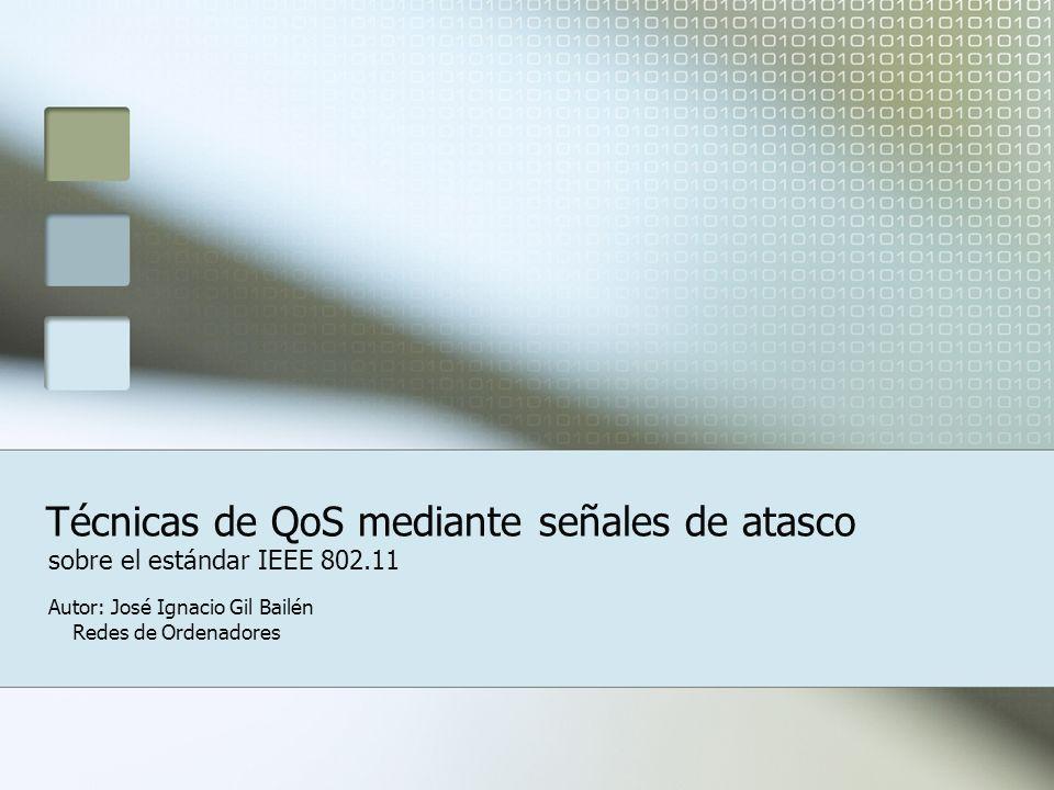 Técnicas de QoS mediante señales de atasco sobre el estándar IEEE 802.11 Autor: José Ignacio Gil Bailén Redes de Ordenadores