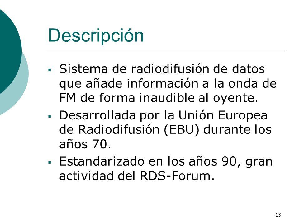 13 Descripción Sistema de radiodifusión de datos que añade información a la onda de FM de forma inaudible al oyente. Desarrollada por la Unión Europea