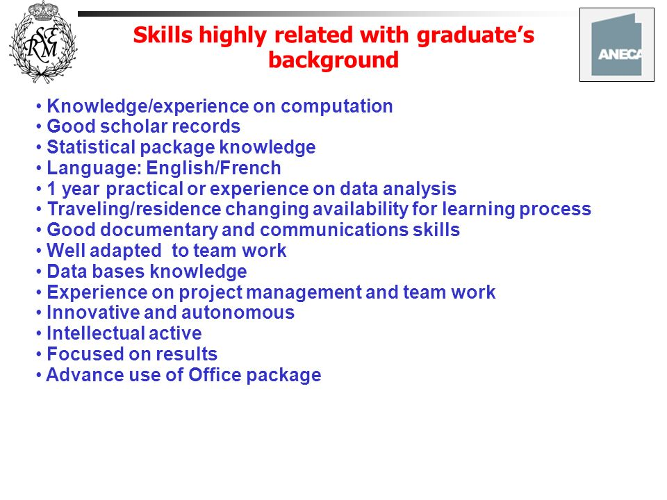 Skills highly related with graduates background Knowledge/experience on computation Good scholar records Statistical package knowledge Language: English/French 1 year practical or experience on data analysis Traveling/residence changing availability for learning process Good documentary and communications skills Well adapted to team work Data bases knowledge Experience on project management and team work Innovative and autonomous Intellectual active Focused on results Advance use of Office package