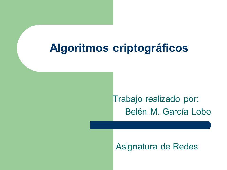 Algoritmos criptográficos Trabajo realizado por: Belén M. García Lobo Asignatura de Redes