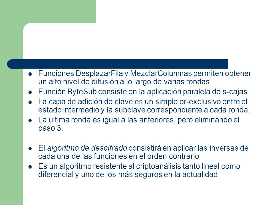 Funciones DesplazarFila y MezclarColumnas permiten obtener un alto nivel de difusión a lo largo de varias rondas. Función ByteSub consiste en la aplic