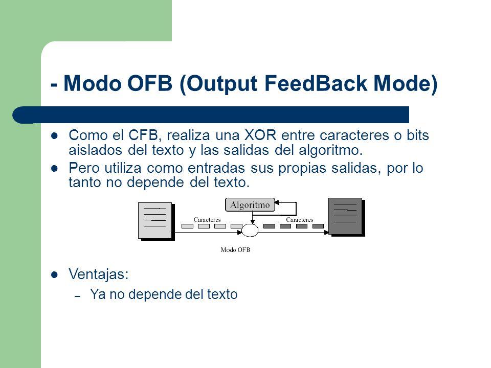 - Modo OFB (Output FeedBack Mode) Como el CFB, realiza una XOR entre caracteres o bits aislados del texto y las salidas del algoritmo. Pero utiliza co