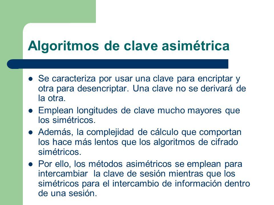 Algoritmos de clave asimétrica Se caracteriza por usar una clave para encriptar y otra para desencriptar. Una clave no se derivará de la otra. Emplean