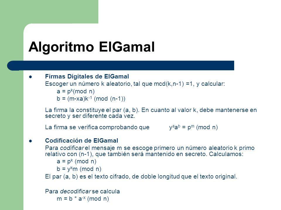 Algoritmo ElGamal Firmas Digitales de ElGamal Escoger un número k aleatorio, tal que mcd(k,n-1) =1, y calcular: a = p k (mod n) b = (m-xa)k -1 (mod (n