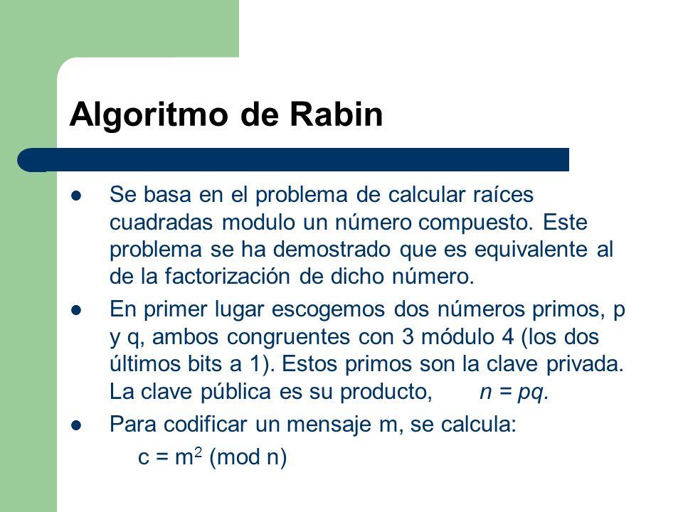 Algoritmo de Rabin Se basa en el problema de calcular raíces cuadradas modulo un número compuesto. Este problema se ha demostrado que es equivalente a