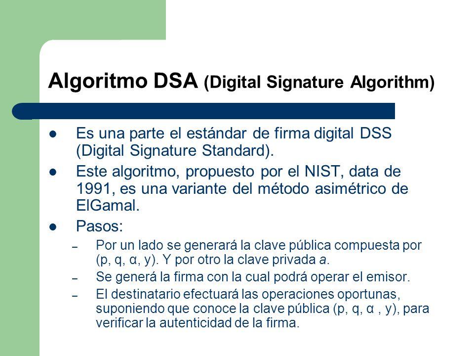 Algoritmo DSA (Digital Signature Algorithm) Es una parte el estándar de firma digital DSS (Digital Signature Standard). Este algoritmo, propuesto por