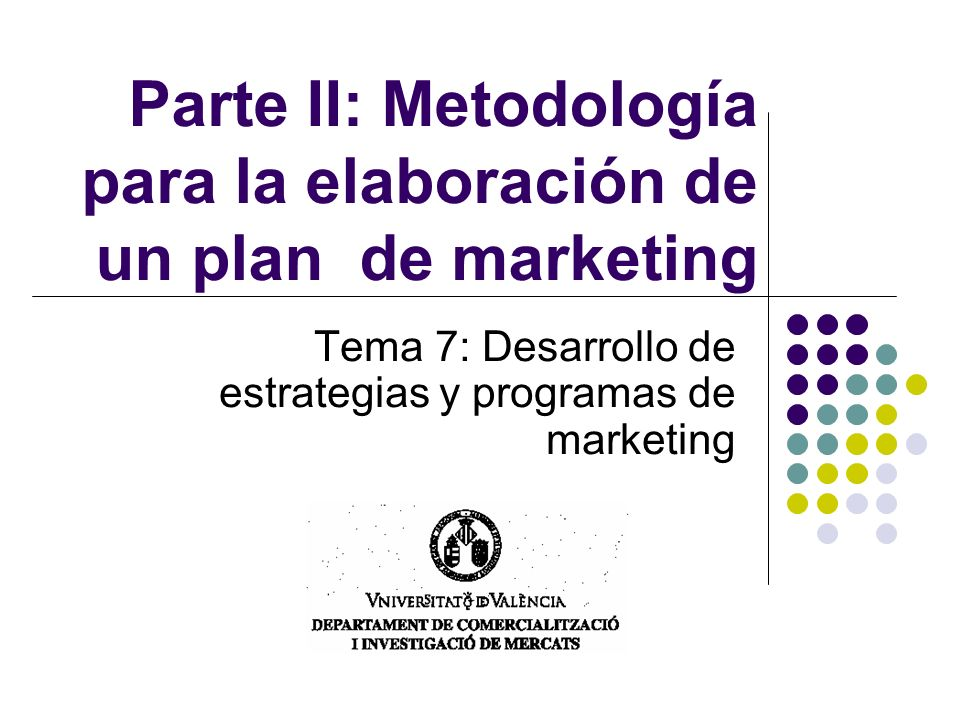 Parte II: Metodología para la elaboración de un plan de marketing Tema 7: Desarrollo de estrategias y programas de marketing