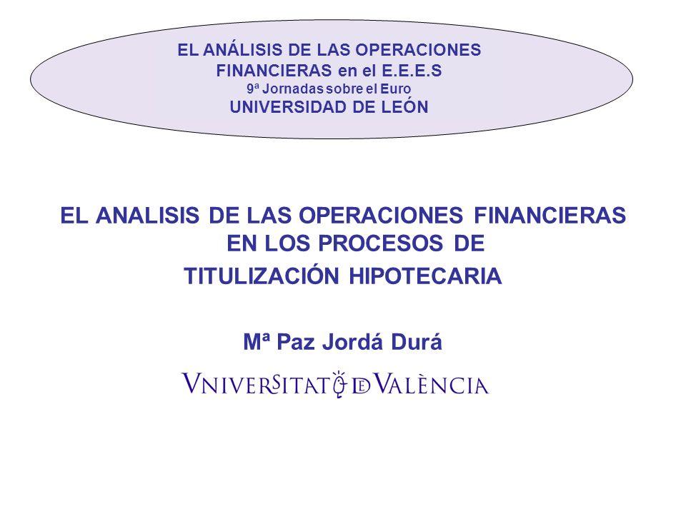 EL ANALISIS DE LAS OPERACIONES FINANCIERAS EN LOS PROCESOS DE TITULIZACIÓN HIPOTECARIA Mª Paz Jordá Durá El El EL ANÁLISIS DE LAS OPERACIONES FINANCIERAS en el E.E.E.S 9ª Jornadas sobre el Euro UNIVERSIDAD DE LEÓN