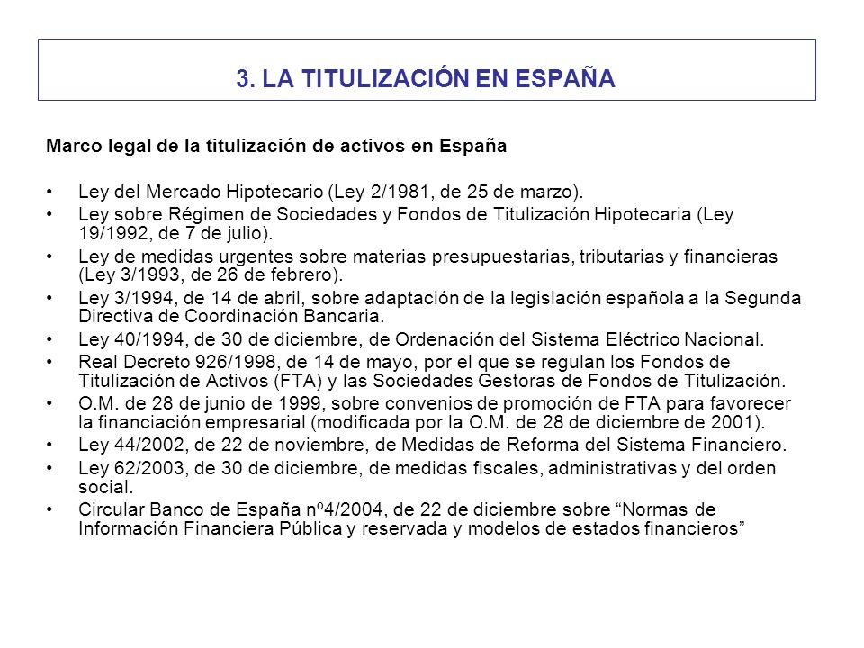 3. LA TITULIZACIÓN EN ESPAÑA Marco legal de la titulización de activos en España Ley del Mercado Hipotecario (Ley 2/1981, de 25 de marzo). Ley sobre R