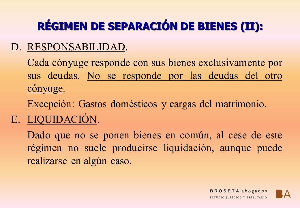 RÉGIMEN DE SEPARACIÓN DE BIENES (II): D.RESPONSABILIDAD. Cada cónyuge responde con sus bienes exclusivamente por sus deudas. No se responde por las de