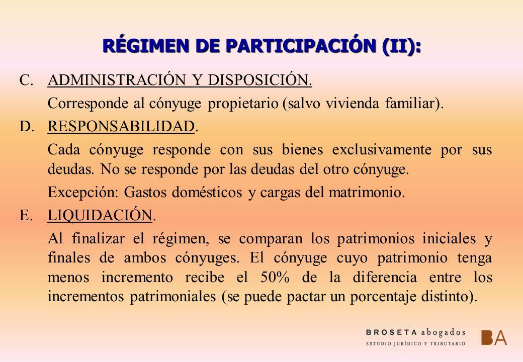 RÉGIMEN DE PARTICIPACIÓN (II): C.ADMINISTRACIÓN Y DISPOSICIÓN. Corresponde al cónyuge propietario (salvo vivienda familiar). D.RESPONSABILIDAD. Cada c