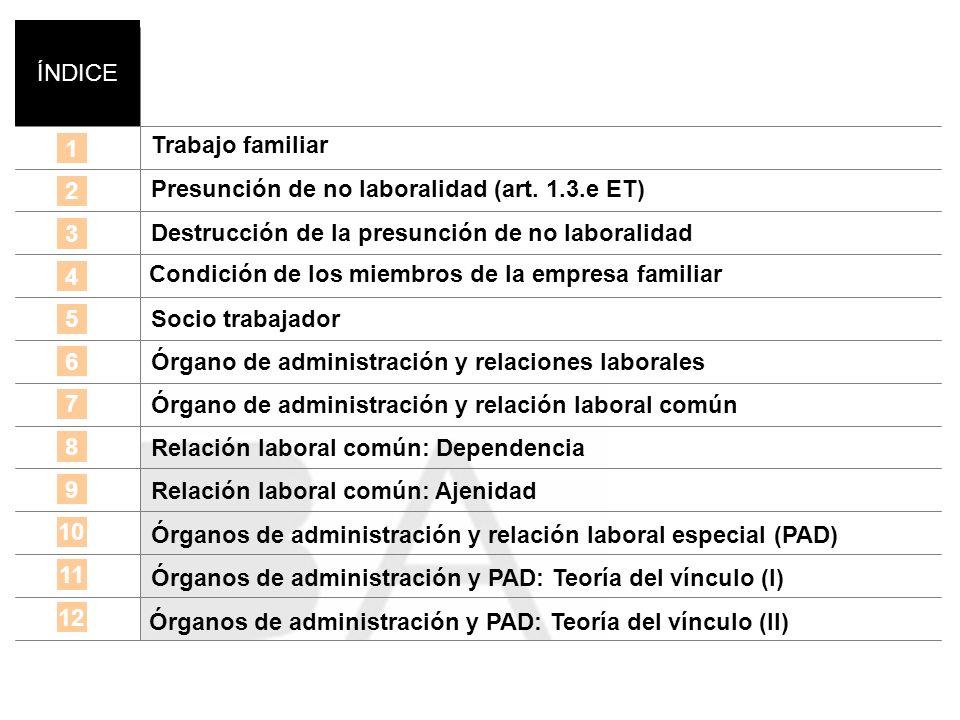 ÍNDICE 1 2 3 4 Trabajo familiar 5 6 Presunción de no laboralidad (art. 1.3.e ET) Destrucción de la presunción de no laboralidad Socio trabajador Órgan
