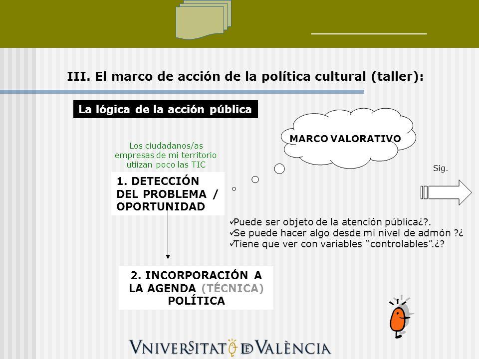 III. El marco de acción de la política cultural (taller): La lógica de la acción pública 1. DETECCIÓN DEL PROBLEMA / OPORTUNIDAD MARCO VALORATIVO 2. I