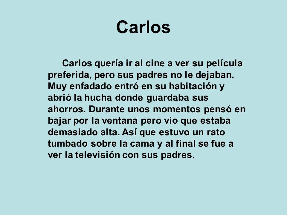 Carlos Carlos quería ir al cine a ver su película preferida, pero sus padres no le dejaban. Muy enfadado entró en su habitación y abrió la hucha donde