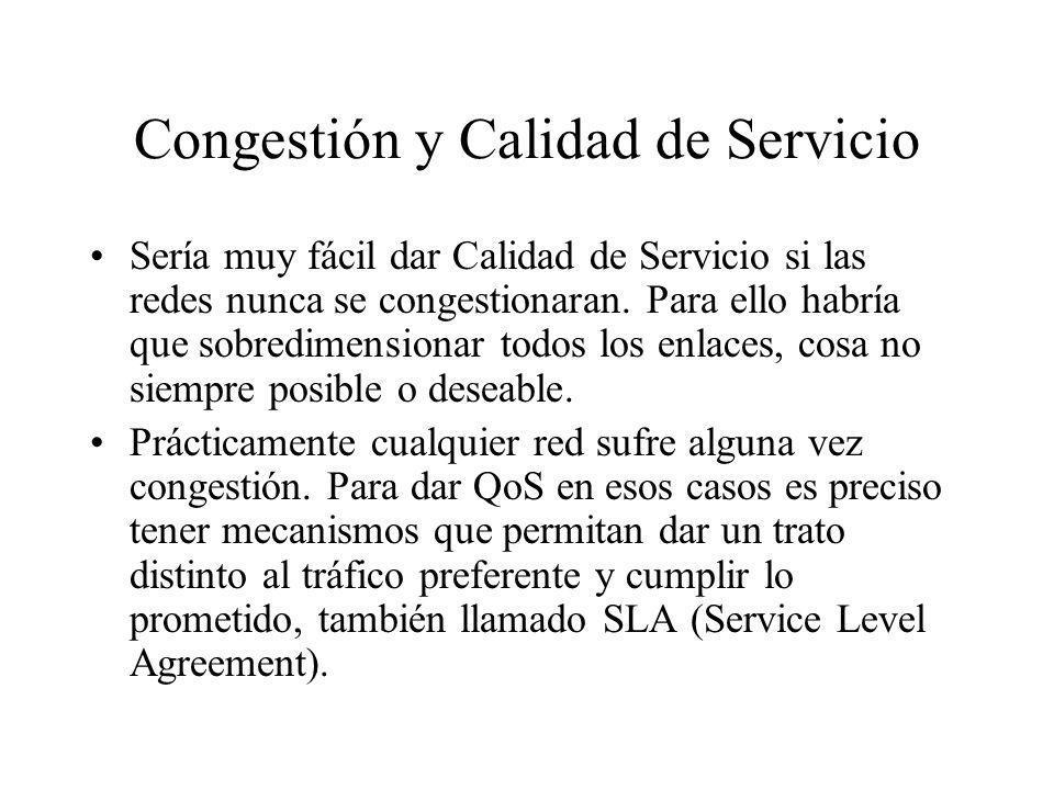Congestión y Calidad de Servicio Sería muy fácil dar Calidad de Servicio si las redes nunca se congestionaran. Para ello habría que sobredimensionar t