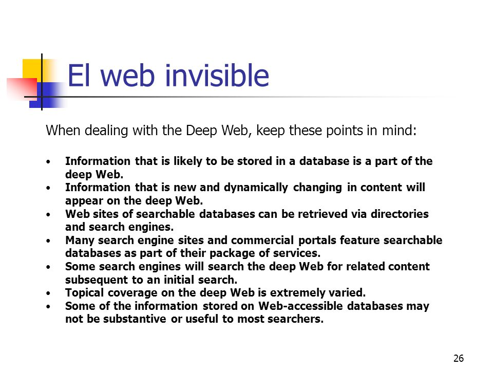 26 El web invisible When dealing with the Deep Web, keep these points in mind: Information that is likely to be stored in a database is a part of the