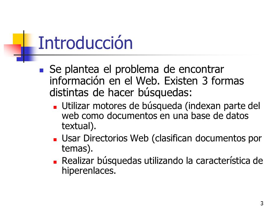 3 Introducción Se plantea el problema de encontrar información en el Web. Existen 3 formas distintas de hacer búsquedas: Utilizar motores de búsqueda