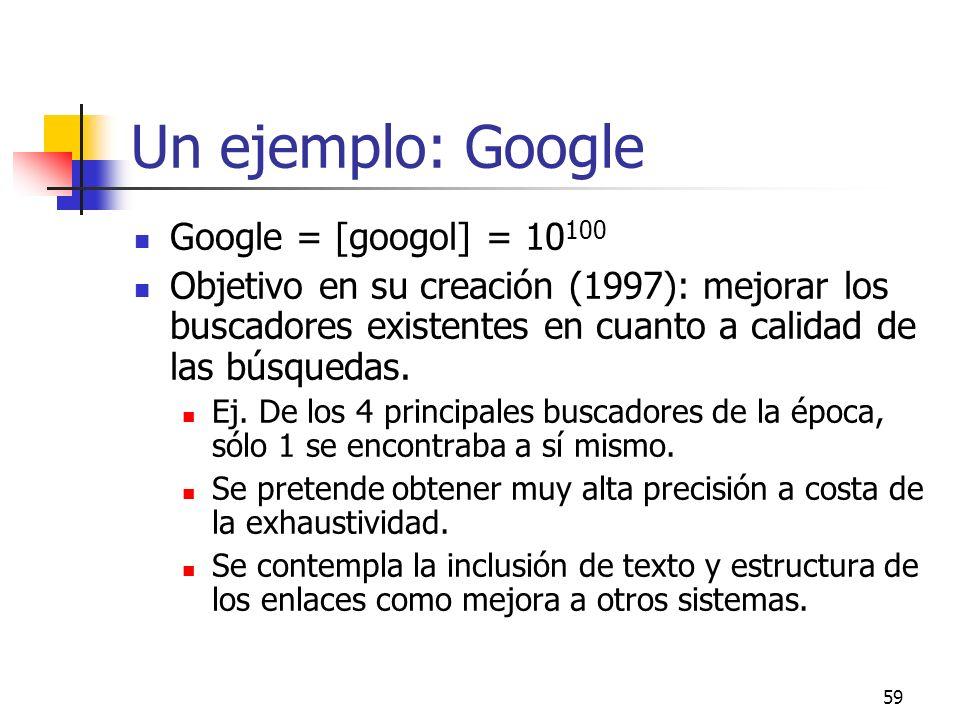 59 Un ejemplo: Google Google = [googol] = 10 100 Objetivo en su creación (1997): mejorar los buscadores existentes en cuanto a calidad de las búsqueda