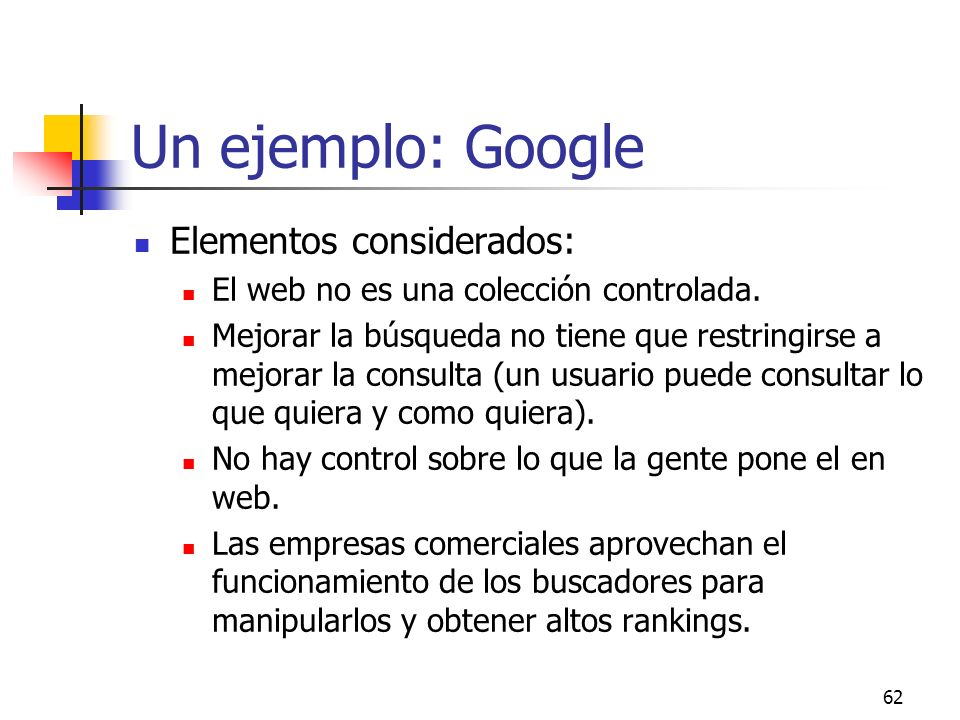 62 Un ejemplo: Google Elementos considerados: El web no es una colección controlada. Mejorar la búsqueda no tiene que restringirse a mejorar la consul