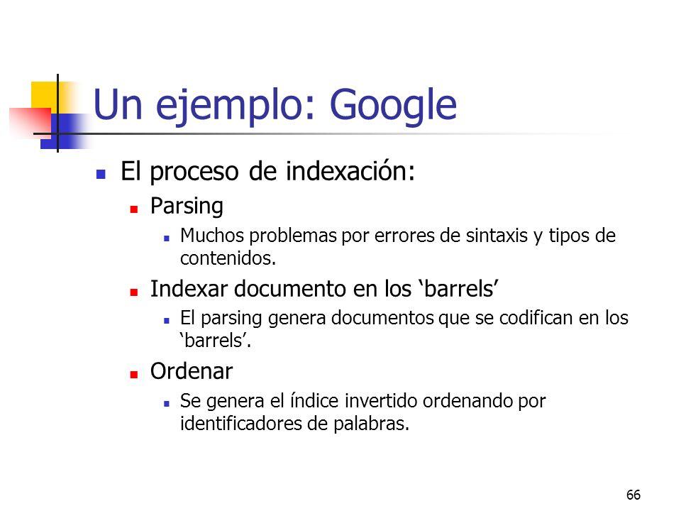 66 Un ejemplo: Google El proceso de indexación: Parsing Muchos problemas por errores de sintaxis y tipos de contenidos. Indexar documento en los barre