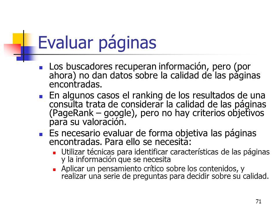71 Evaluar páginas Los buscadores recuperan información, pero (por ahora) no dan datos sobre la calidad de las páginas encontradas. En algunos casos e