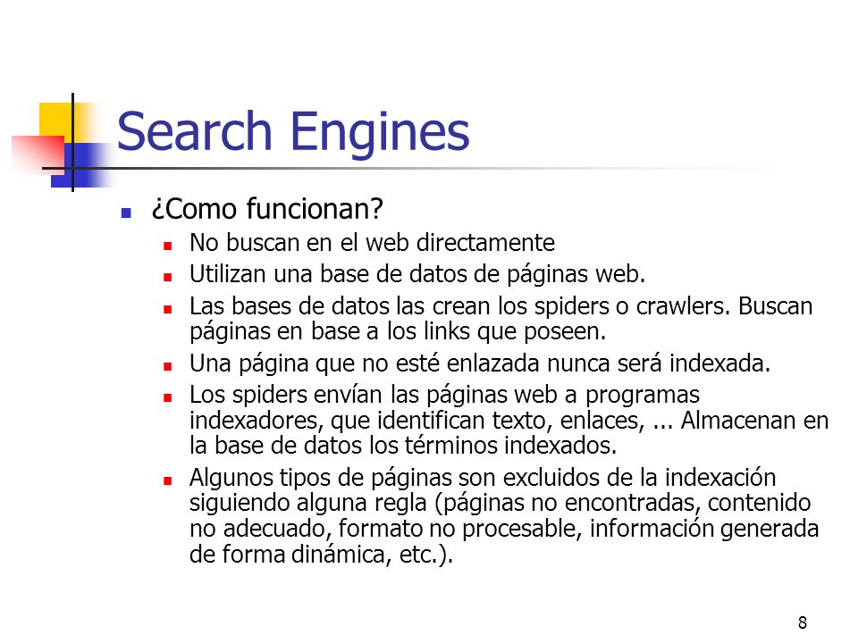 8 Search Engines ¿Como funcionan? No buscan en el web directamente Utilizan una base de datos de páginas web. Las bases de datos las crean los spiders