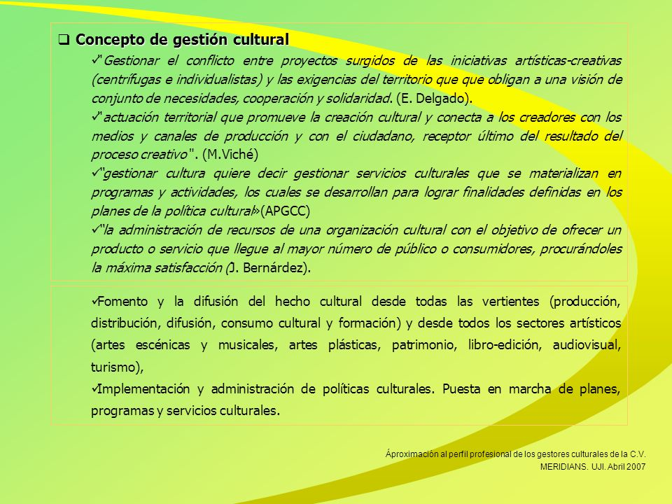 Concepto de gestión cultural Gestionar el conflicto entre proyectos surgidos de las iniciativas artísticas-creativas (centrífugas e individualistas) y las exigencias del territorio que que obligan a una visión de conjunto de necesidades, cooperación y solidaridad.