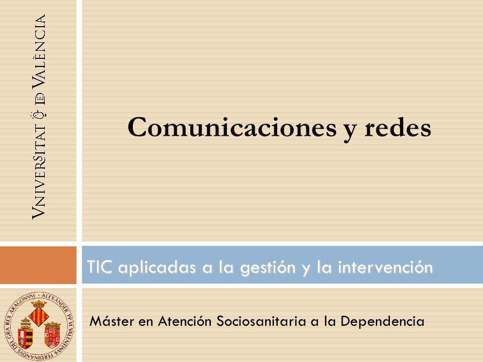 Máster en Atención Sociosanitaria a la Dependencia TIC aplicadas a la gestión y la intervención Comunicaciones y redes