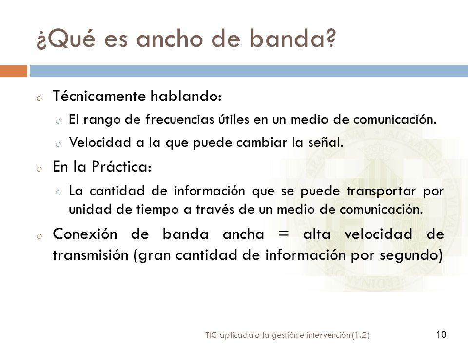 10 TIC aplicada a la gestión e intervención (1.2) 10 ¿Qué es ancho de banda? o Técnicamente hablando: o El rango de frecuencias útiles en un medio de