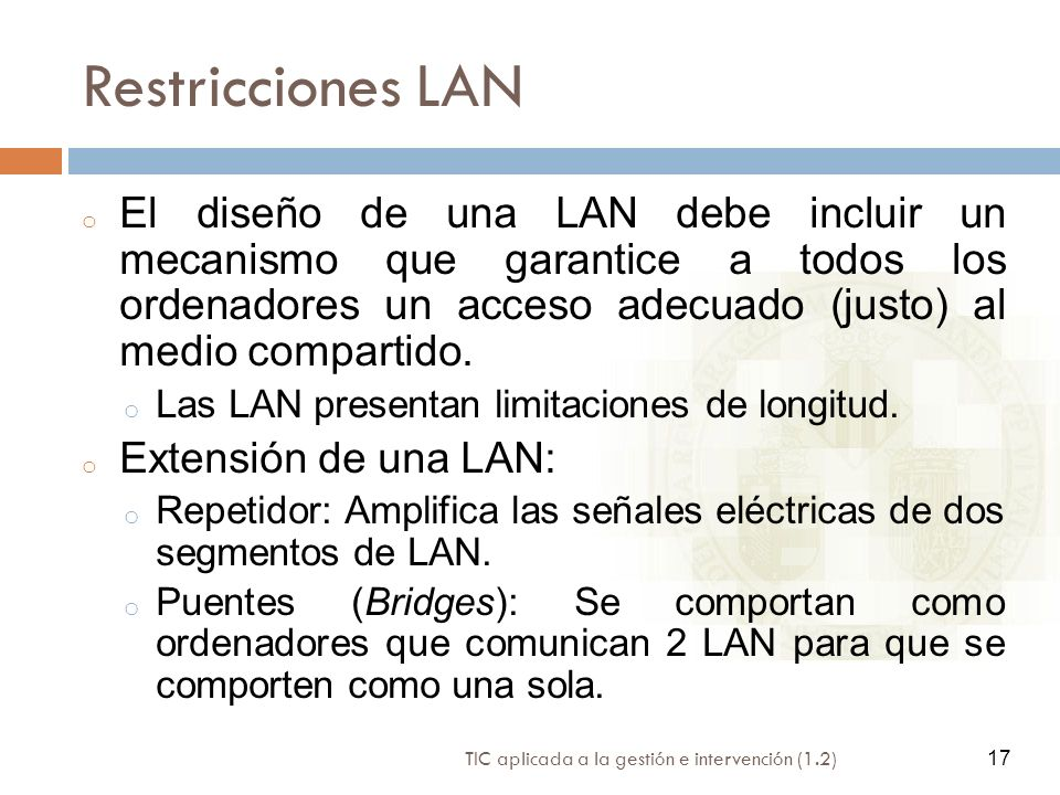 17 TIC aplicada a la gestión e intervención (1.2) 17 Restricciones LAN o El diseño de una LAN debe incluir un mecanismo que garantice a todos los orde