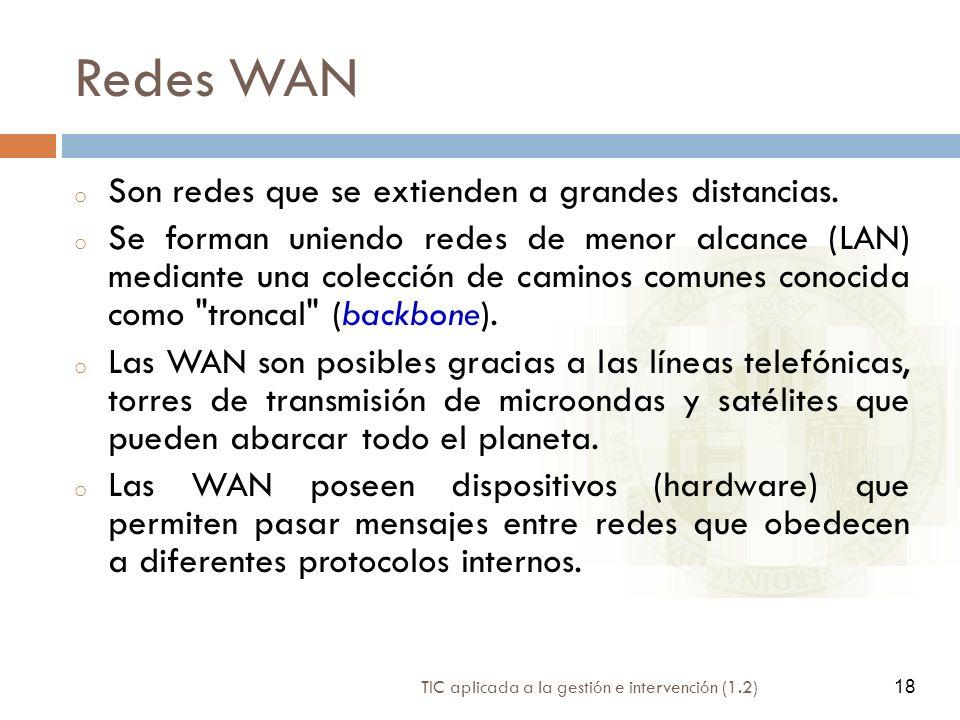 18 TIC aplicada a la gestión e intervención (1.2) 18 Redes WAN o Son redes que se extienden a grandes distancias. o Se forman uniendo redes de menor a