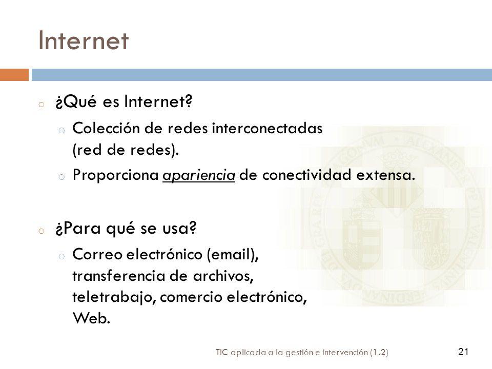 21 TIC aplicada a la gestión e intervención (1.2) 21 Internet o ¿Qué es Internet? o Colección de redes interconectadas (red de redes). o Proporciona a