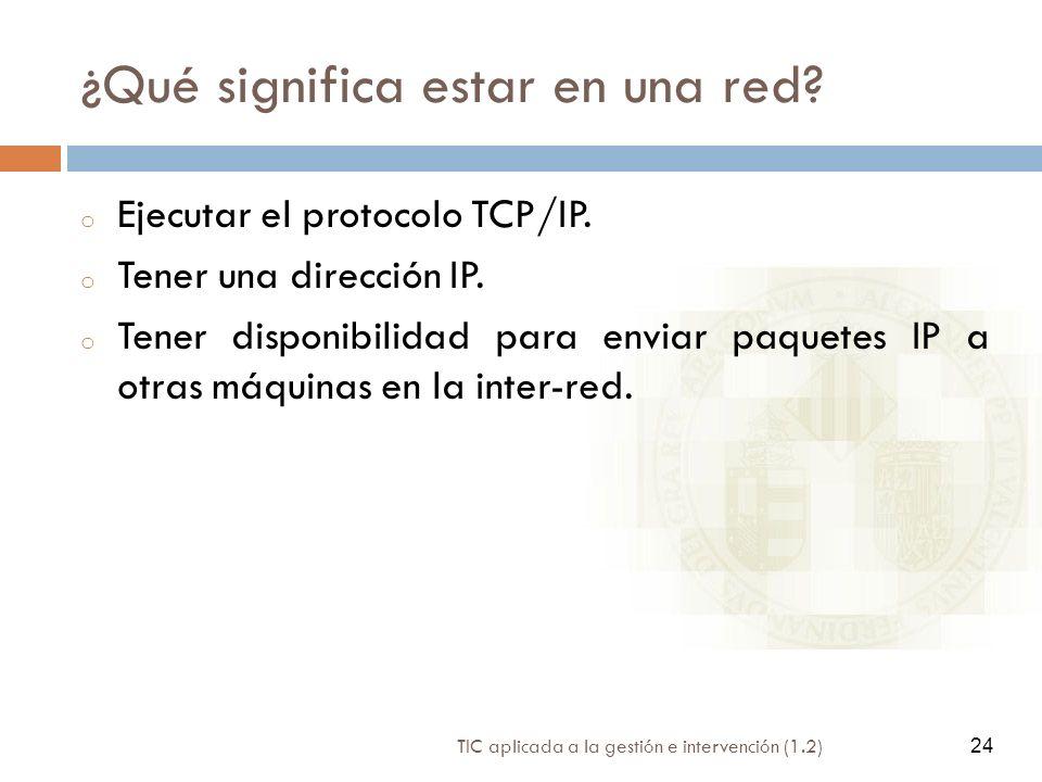 24 TIC aplicada a la gestión e intervención (1.2) 24 ¿Qué significa estar en una red? o Ejecutar el protocolo TCP/IP. o Tener una dirección IP. o Tene