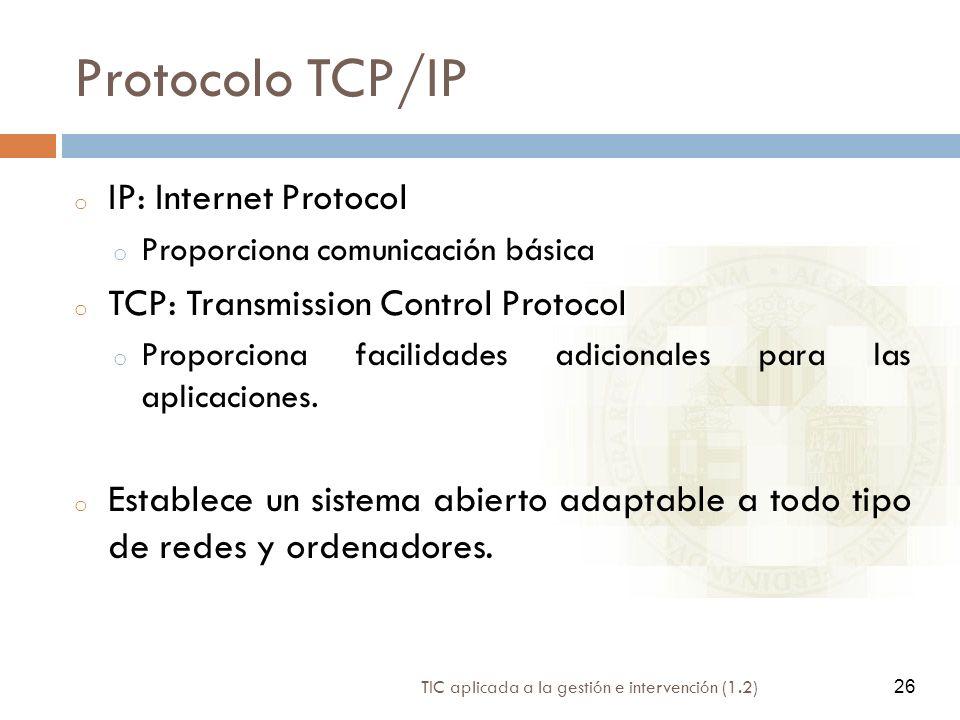 26 TIC aplicada a la gestión e intervención (1.2) 26 Protocolo TCP/IP o IP: Internet Protocol o Proporciona comunicación básica o TCP: Transmission Co
