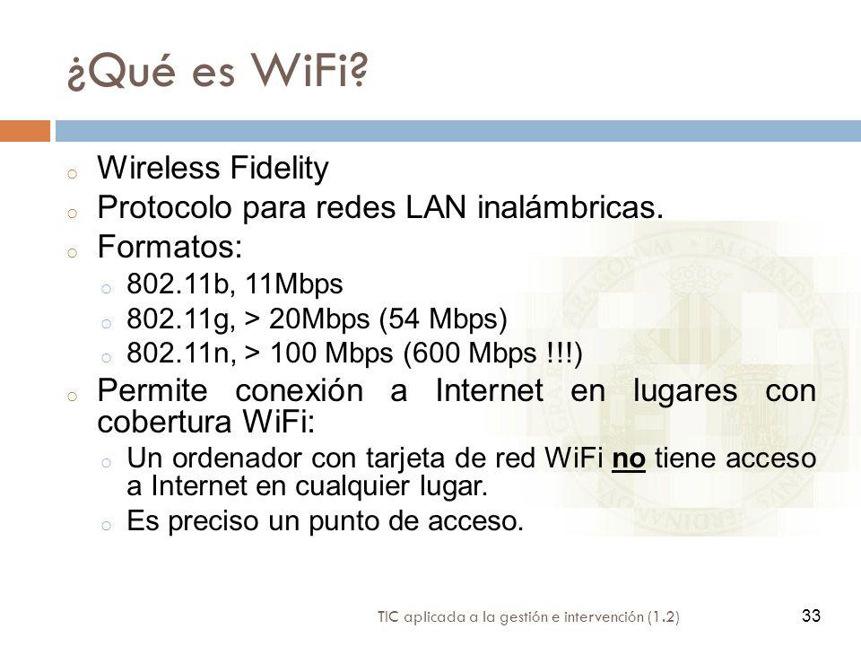 33 TIC aplicada a la gestión e intervención (1.2) 33 ¿Qué es WiFi? o Wireless Fidelity o Protocolo para redes LAN inalámbricas. o Formatos: o 802.11b,
