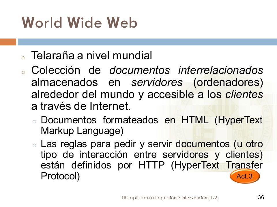 36 TIC aplicada a la gestión e intervención (1.2) 36 World Wide Web o Telaraña a nivel mundial o Colección de documentos interrelacionados almacenados