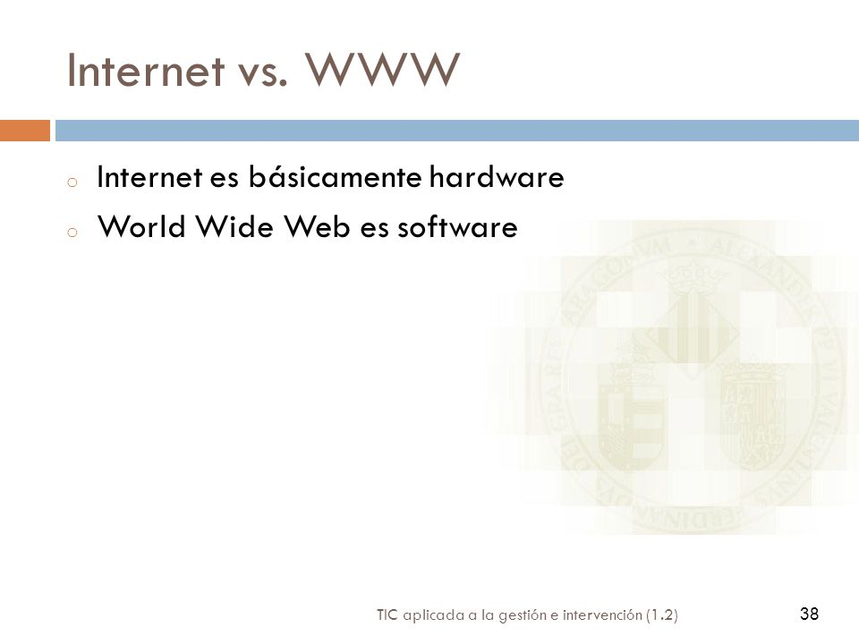 38 TIC aplicada a la gestión e intervención (1.2) 38 Internet vs. WWW o Internet es básicamente hardware o World Wide Web es software