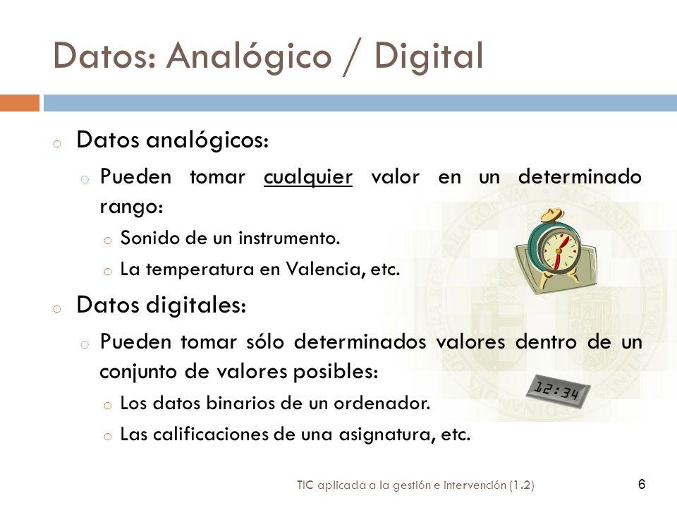 6 TIC aplicada a la gestión e intervención (1.2) 6 Datos: Analógico / Digital o Datos analógicos: o Pueden tomar cualquier valor en un determinado ran