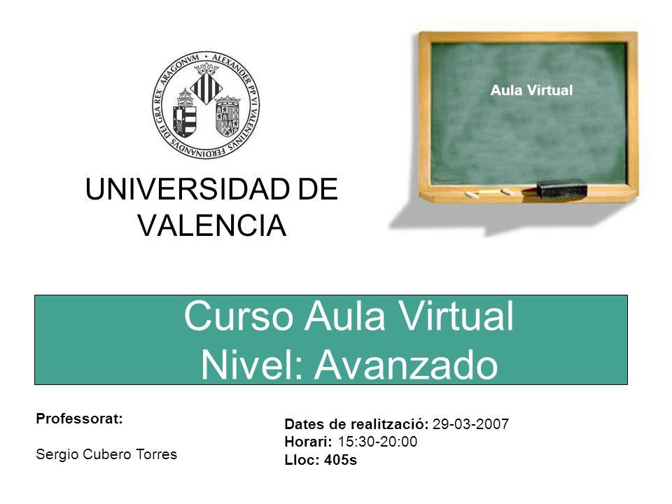 Curso Aula Virtual Nivel: Avanzado UNIVERSIDAD DE VALENCIA Aula Virtual Professorat: Sergio Cubero Torres Dates de realització: 29-03-2007 Horari: 15:30-20:00 Lloc: 405s