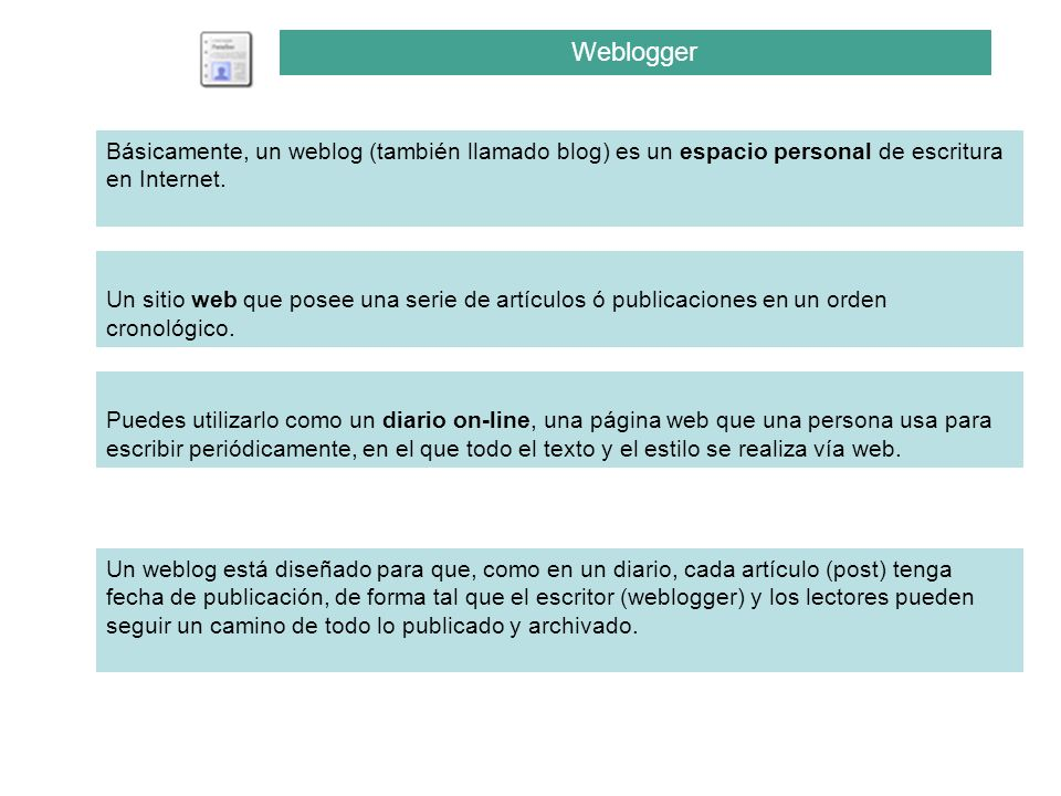 Weblogger Un weblog está diseñado para que, como en un diario, cada artículo (post) tenga fecha de publicación, de forma tal que el escritor (weblogge