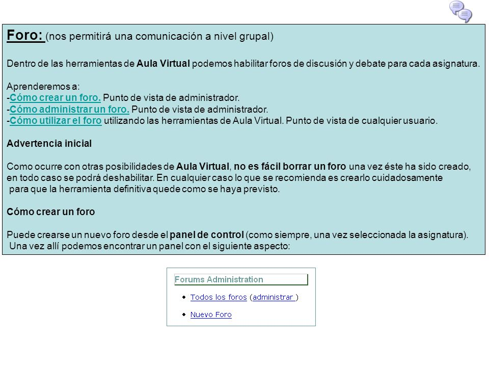 Foro: (nos permitirá una comunicación a nivel grupal) Dentro de las herramientas de Aula Virtual podemos habilitar foros de discusión y debate para ca
