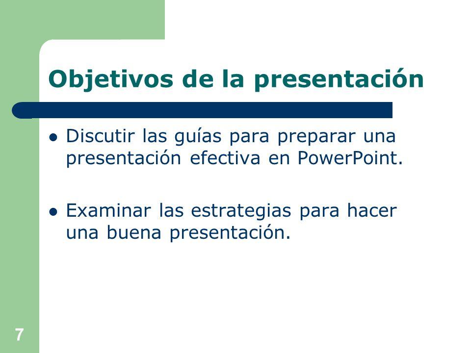 Objetivos de la presentación Discutir las guías para preparar una presentación efectiva en PowerPoint.