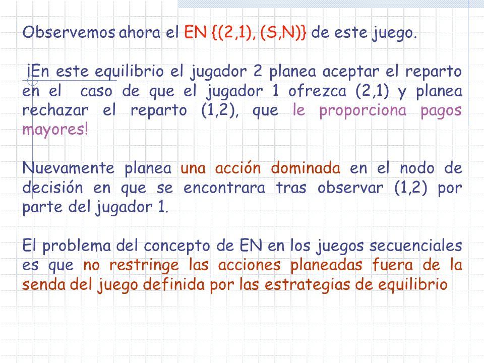 Observemos ahora el EN {(2,1), (S,N)} de este juego. ¡En este equilibrio el jugador 2 planea aceptar el reparto en el caso de que el jugador 1 ofrezca
