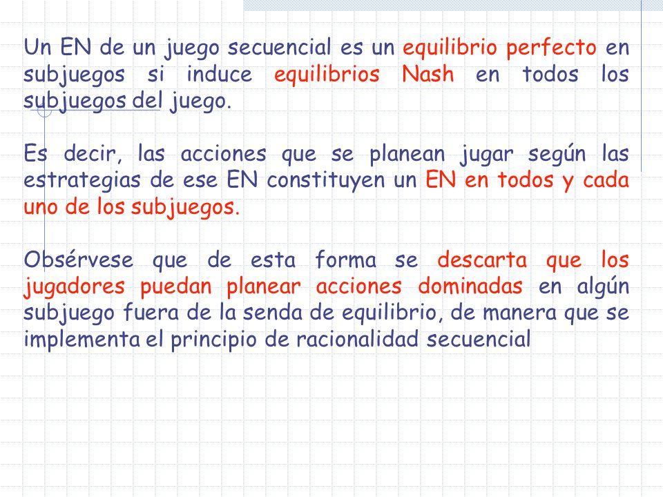 Un EN de un juego secuencial es un equilibrio perfecto en subjuegos si induce equilibrios Nash en todos los subjuegos del juego. Es decir, las accione