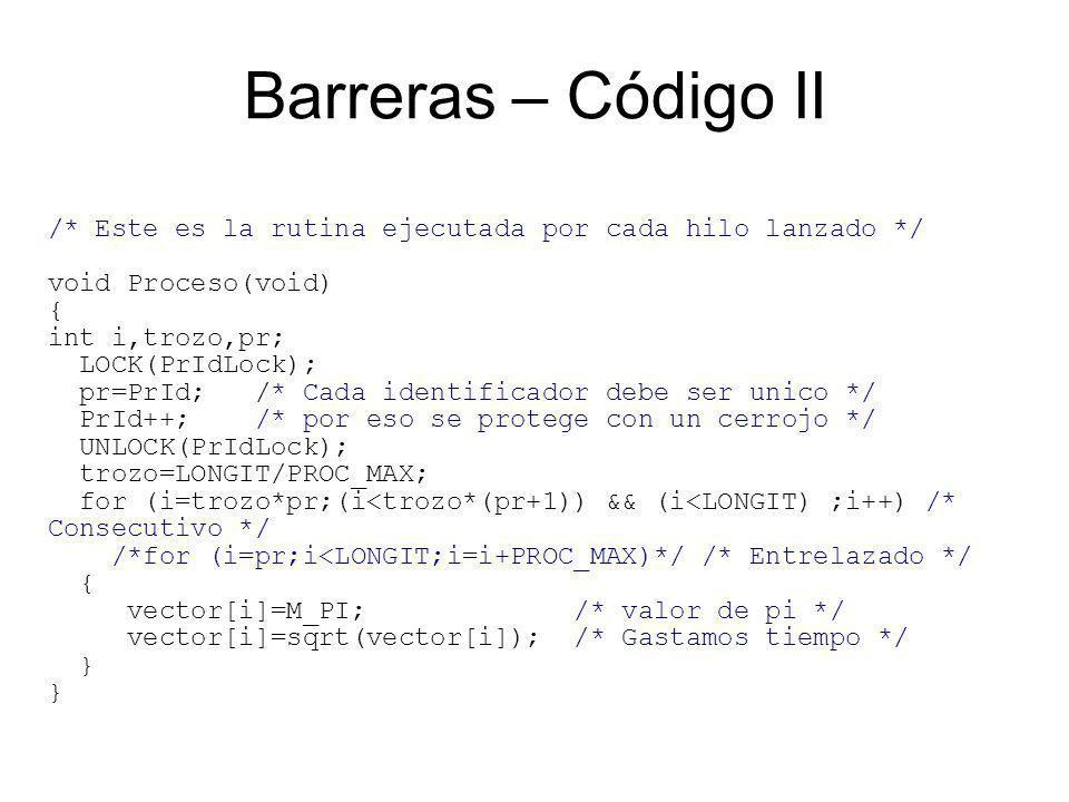 Barreras – Código II /* Este es la rutina ejecutada por cada hilo lanzado */ void Proceso(void) { int i,trozo,pr; LOCK(PrIdLock); pr=PrId; /* Cada identificador debe ser unico */ PrId++; /* por eso se protege con un cerrojo */ UNLOCK(PrIdLock); trozo=LONGIT/PROC_MAX; for (i=trozo*pr;(i<trozo*(pr+1)) && (i<LONGIT) ;i++) /* Consecutivo */ /*for (i=pr;i<LONGIT;i=i+PROC_MAX)*/ /* Entrelazado */ { vector[i]=M_PI; /* valor de pi */ vector[i]=sqrt(vector[i]); /* Gastamos tiempo */ }
