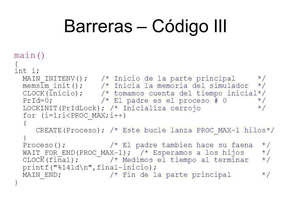 Barreras – Código III main() { int i; MAIN_INITENV(); /* Inicio de la parte principal */ memsim_init(); /* Inicia la memoria del simulador */ CLOCK(inicio); /* tomamos cuenta del tiempo inicial*/ PrId=0; /* El padre es el proceso # 0 */ LOCKINIT(PrIdLock); /* Inicializa cerrojo */ for (i=1;i<PROC_MAX;i++) { CREATE(Proceso); /* Este bucle lanza PROC_MAX-1 hilos*/ } Proceso(); /* El padre tambien hace su faena */ WAIT_FOR_END(PROC_MAX-1); /* Esperamos a los hijos */ CLOCK(final); /* Medimos el tiempo al terminar */ printf( %14ld\n ,final-inicio); MAIN_END; /* Fin de la parte principal */ }